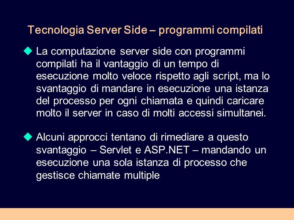 Tecnologia Server Side – programmi compilati La computazione server side con programmi compilati ha il vantaggio di un tempo di esecuzione molto veloce rispetto agli script, ma lo svantaggio di mandare in esecuzione una istanza del processo per ogni chiamata e quindi caricare molto il server in caso di molti accessi simultanei.