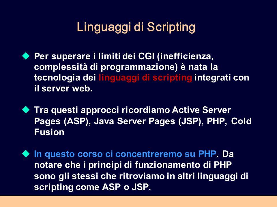 Linguaggi di Scripting Per superare i limiti dei CGI (inefficienza, complessità di programmazione) è nata la tecnologia dei linguaggi di scripting integrati con il server web.