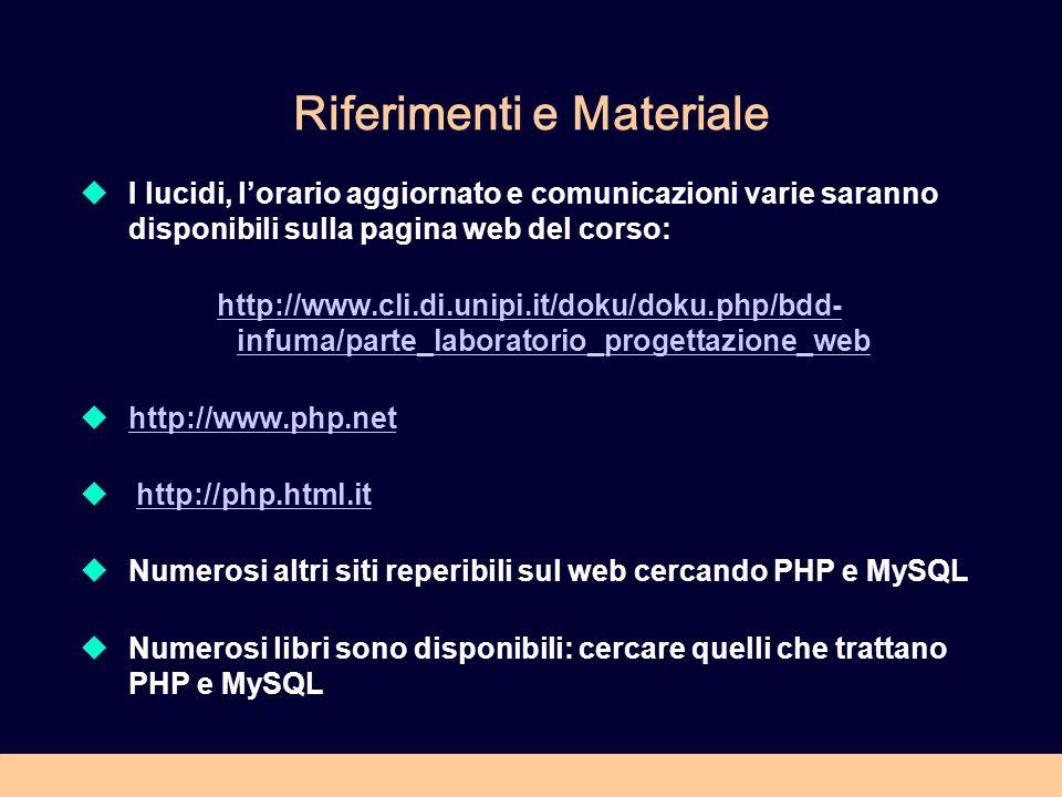 Riferimenti e Materiale I lucidi, lorario aggiornato e comunicazioni varie saranno disponibili sulla pagina web del corso: http://www.cli.di.unipi.it/doku/doku.php/bdd- infuma/parte_laboratorio_progettazione_web http://www.php.net http://php.html.it Numerosi altri siti reperibili sul web cercando PHP e MySQL Numerosi libri sono disponibili: cercare quelli che trattano PHP e MySQL