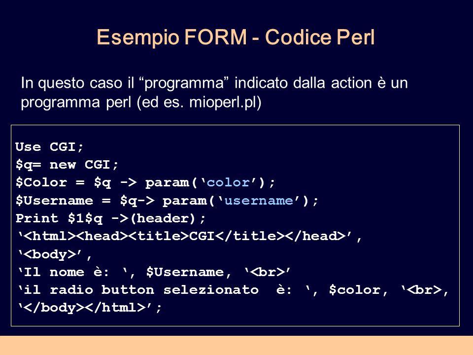 Esempio FORM - Codice Perl Use CGI; $q= new CGI; $Color = $q -> param(color); $Username = $q-> param(username); Print $1$q ->(header); CGI,, Il nome è:, $Username, il radio button selezionato è:, $color,, ; In questo caso il programma indicato dalla action è un programma perl (ed es.