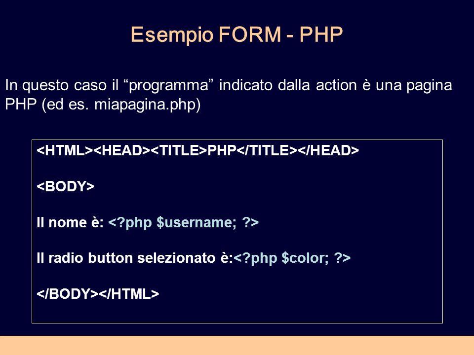 Esempio FORM - PHP PHP Il nome è: Il radio button selezionato è: In questo caso il programma indicato dalla action è una pagina PHP (ed es.