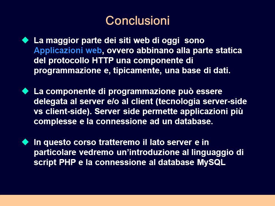 Conclusioni La maggior parte dei siti web di oggi sono Applicazioni web, ovvero abbinano alla parte statica del protocollo HTTP una componente di programmazione e, tipicamente, una base di dati.