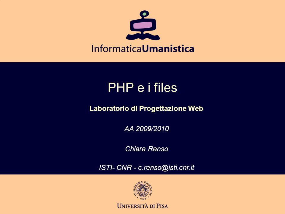 PHP e i files Laboratorio di Progettazione Web AA 2009/2010 Chiara Renso ISTI- CNR - c.renso@isti.cnr.it