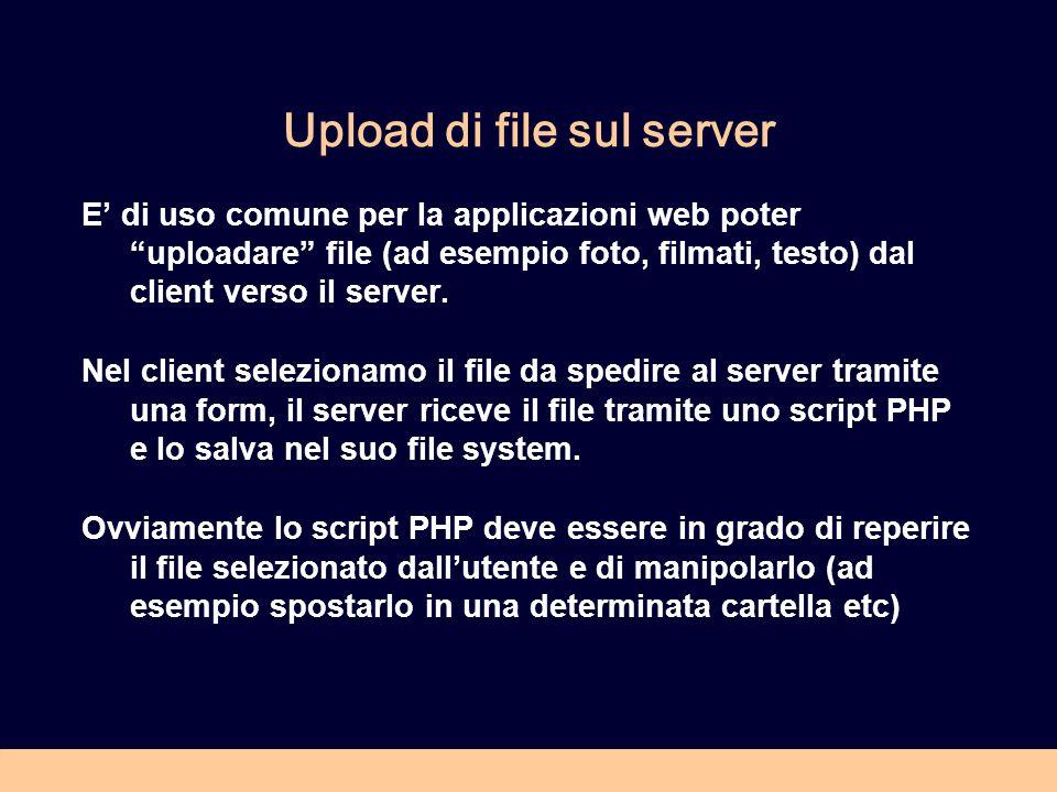 Upload di file sul server E di uso comune per la applicazioni web poter uploadare file (ad esempio foto, filmati, testo) dal client verso il server.