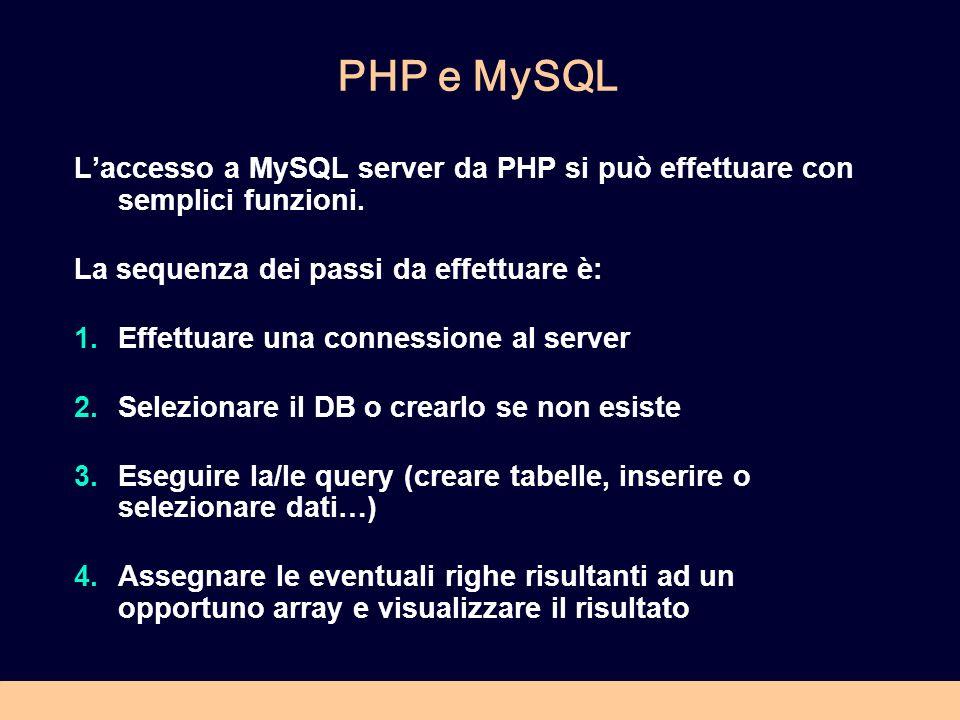 PHP e MySQL Laccesso a MySQL server da PHP si può effettuare con semplici funzioni. La sequenza dei passi da effettuare è: 1.Effettuare una connession
