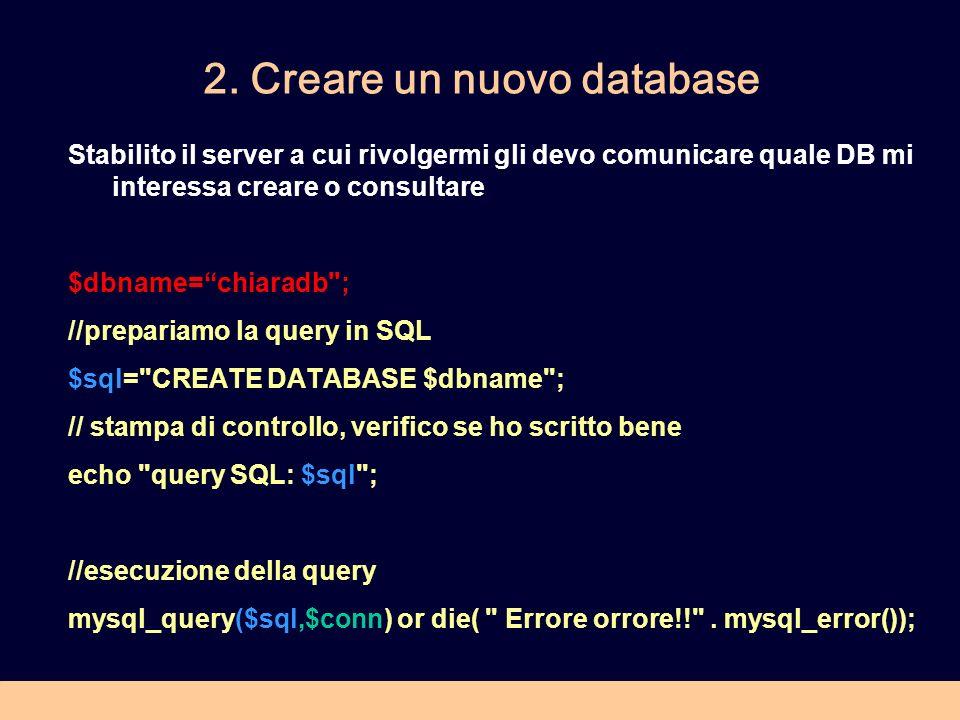 2. Creare un nuovo database Stabilito il server a cui rivolgermi gli devo comunicare quale DB mi interessa creare o consultare $dbname=chiaradb