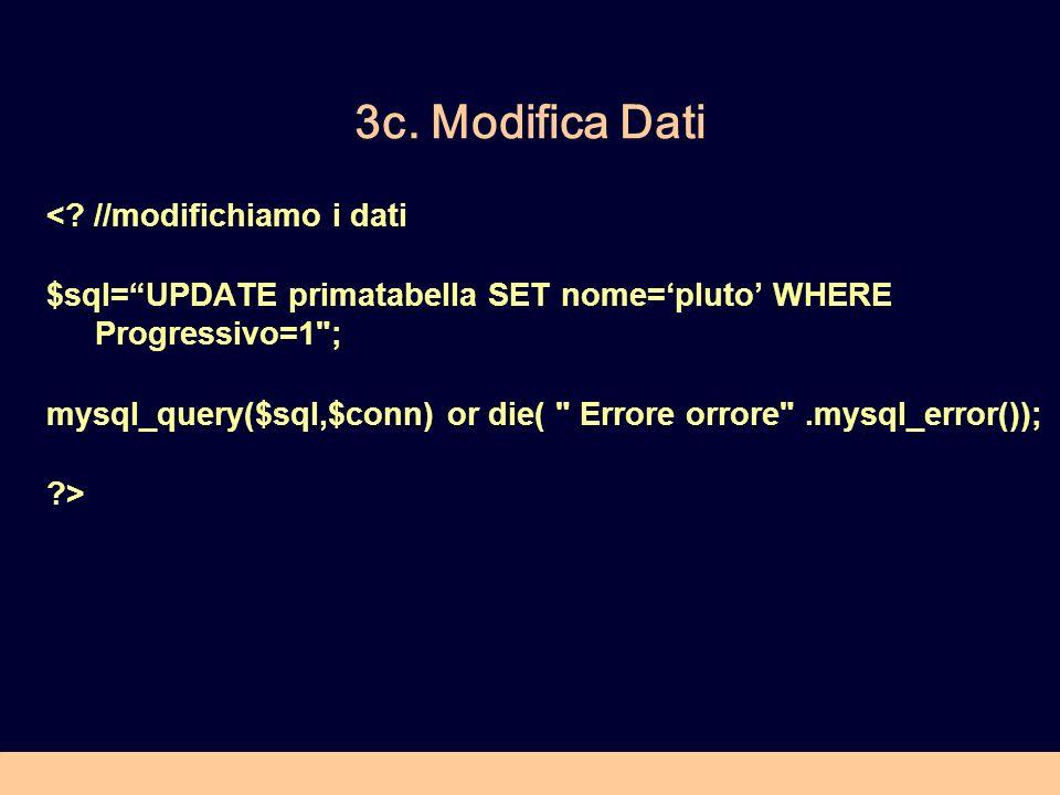 3c. Modifica Dati <? //modifichiamo i dati $sql=UPDATE primatabella SET nome=pluto WHERE Progressivo=1