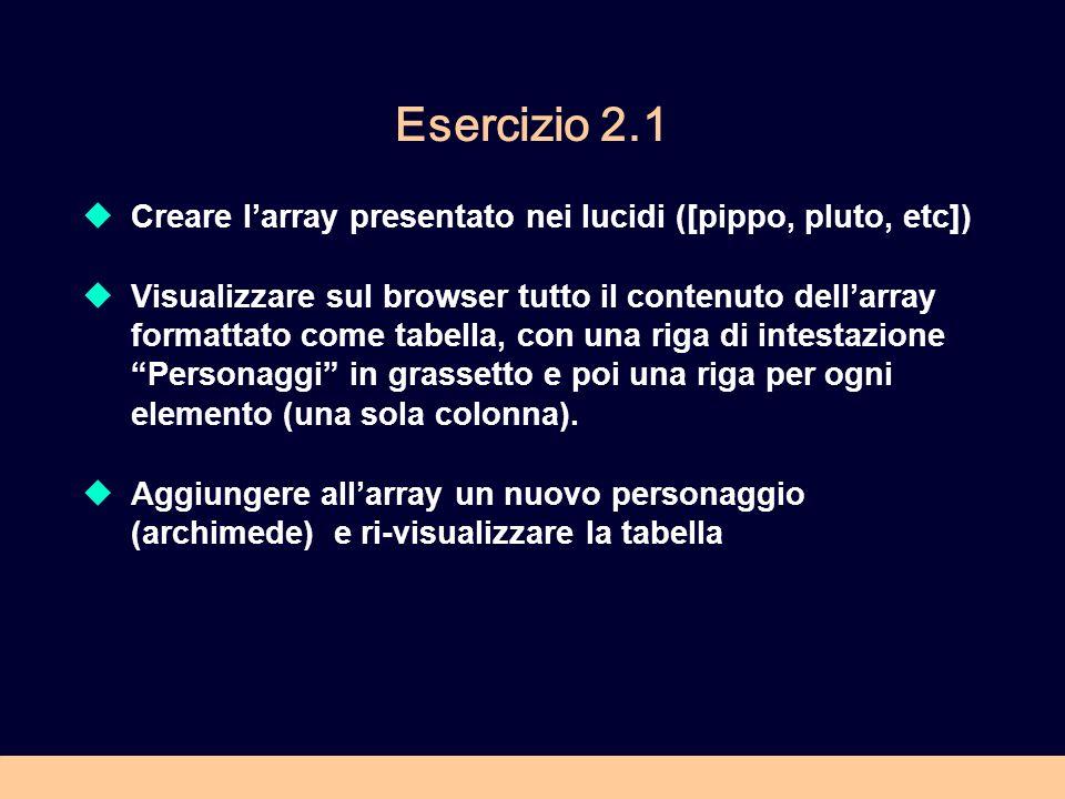 Esercizio 2.1 Creare larray presentato nei lucidi ([pippo, pluto, etc]) Visualizzare sul browser tutto il contenuto dellarray formattato come tabella,