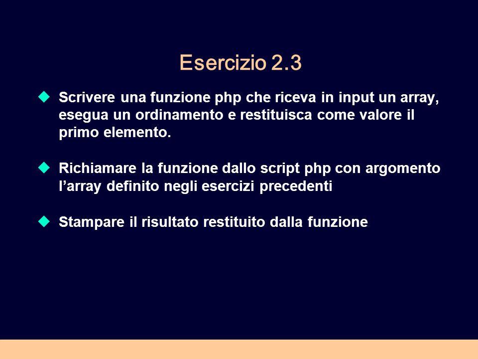 Esercizio 2.3 Scrivere una funzione php che riceva in input un array, esegua un ordinamento e restituisca come valore il primo elemento. Richiamare la