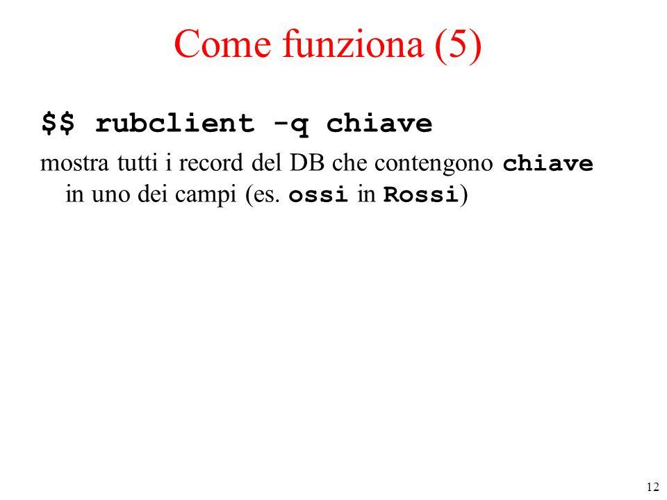 12 Come funziona (5) $$ rubclient -q chiave mostra tutti i record del DB che contengono chiave in uno dei campi (es. ossi in Rossi )