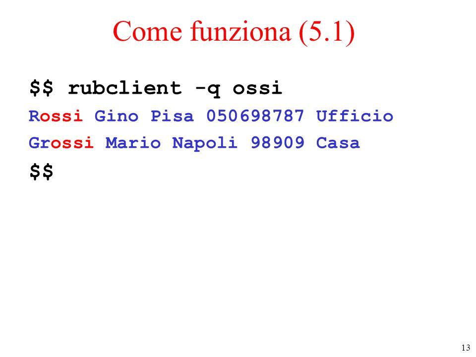 13 Come funziona (5.1) $$ rubclient -q ossi Rossi Gino Pisa 050698787 Ufficio Grossi Mario Napoli 98909 Casa $$