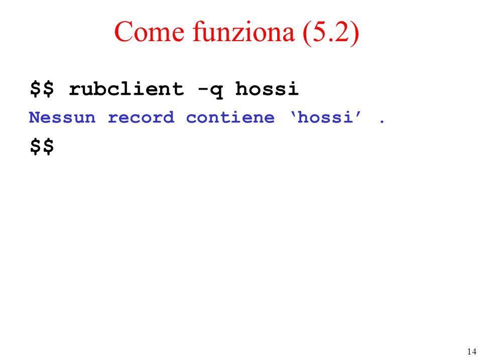 14 Come funziona (5.2) $$ rubclient -q hossi Nessun record contiene hossi. $$