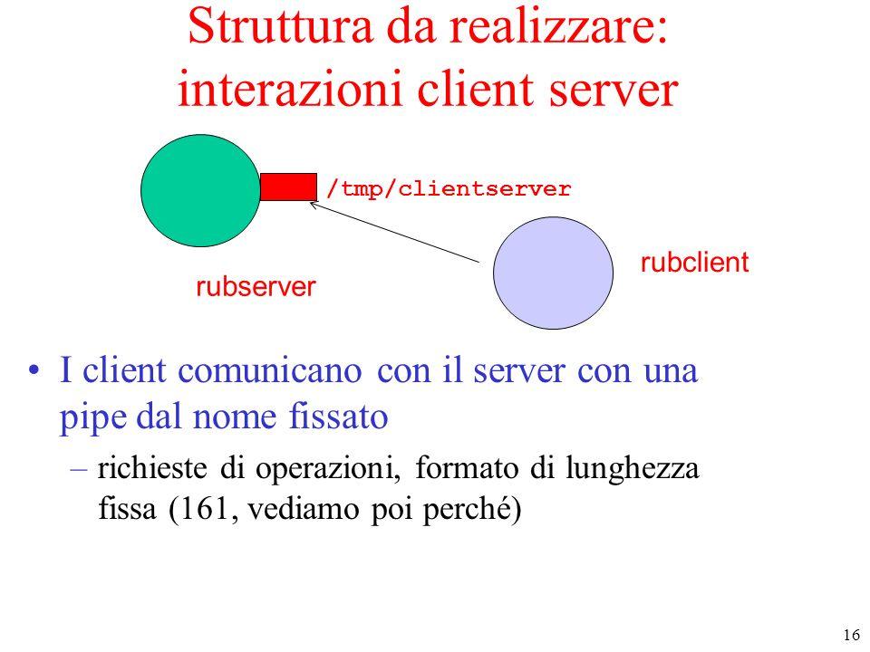 16 rubserver rubclient Struttura da realizzare: interazioni client server I client comunicano con il server con una pipe dal nome fissato –richieste d