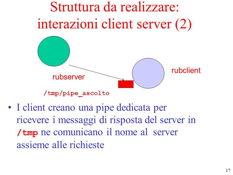 17 rubserver rubclient Struttura da realizzare: interazioni client server (2) I client creano una pipe dedicata per ricevere i messaggi di risposta de