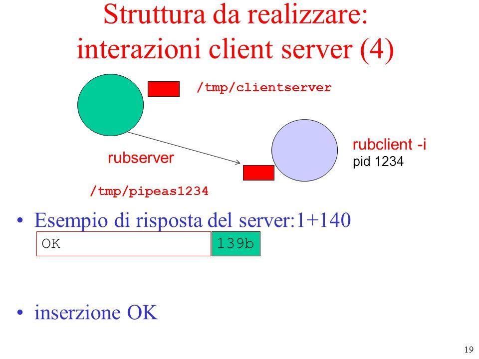 19 rubserver rubclient -i pid 1234 Struttura da realizzare: interazioni client server (4) Esempio di risposta del server:1+140 inserzione OK /tmp/pipe