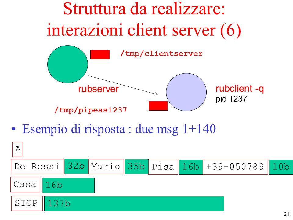 21 rubserver rubclient -q pid 1237 Struttura da realizzare: interazioni client server (6) Esempio di risposta : due msg 1+140 /tmp/pipeas1237 MarioDe