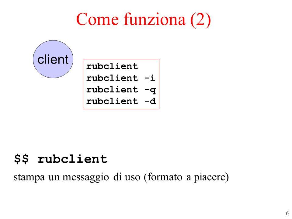 6 client Come funziona (2) $$ rubclient stampa un messaggio di uso (formato a piacere) rubclient rubclient -i rubclient -q rubclient -d