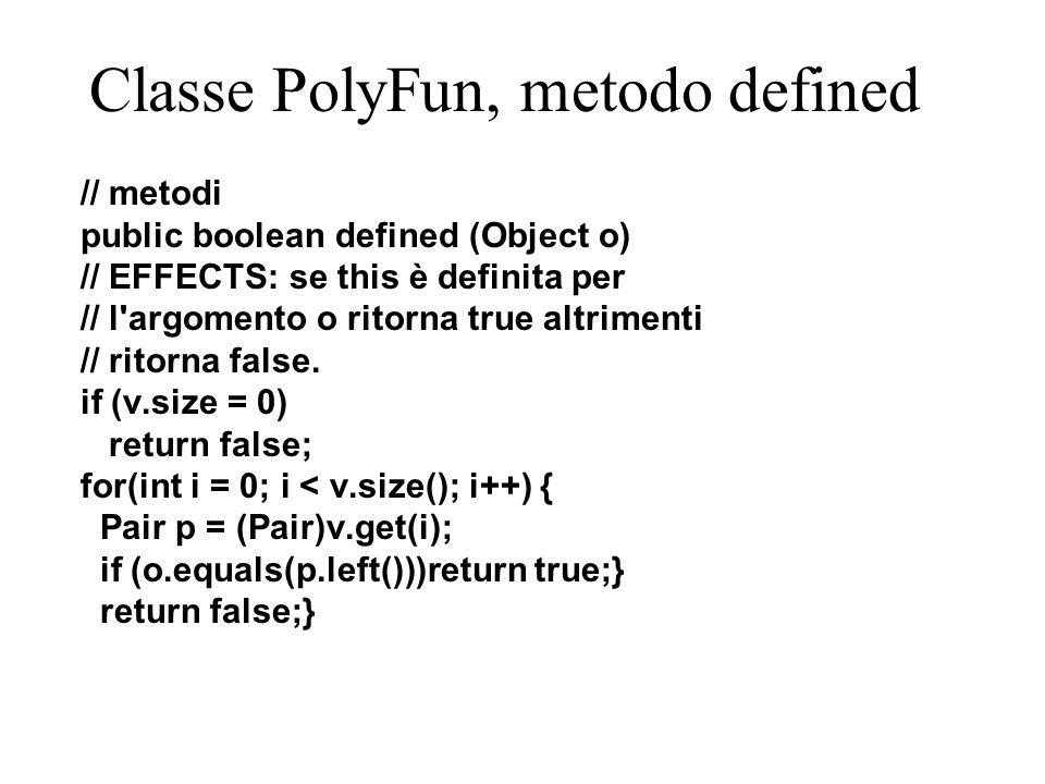 Classe PolyFun, metodo apply public Object apply (Object o) throws UndefinedException // EFFECTS: se la funzione this è definita // per l oggetto o restituisce this(o) // altrimenti solleva l eccezione // (unchecked) UndefinedException.