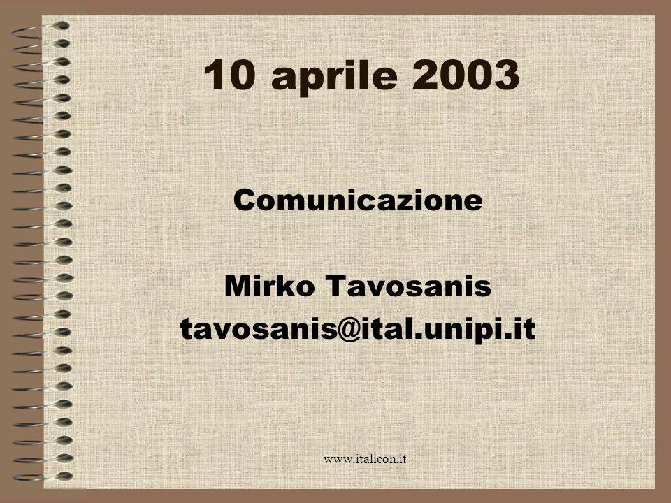 www.italicon.it 10 aprile 2003 Comunicazione Mirko Tavosanis tavosanis@ital.unipi.it