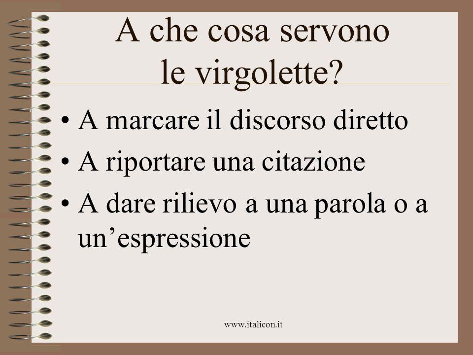 www.italicon.it A che cosa servono le virgolette? A marcare il discorso diretto A riportare una citazione A dare rilievo a una parola o a unespression