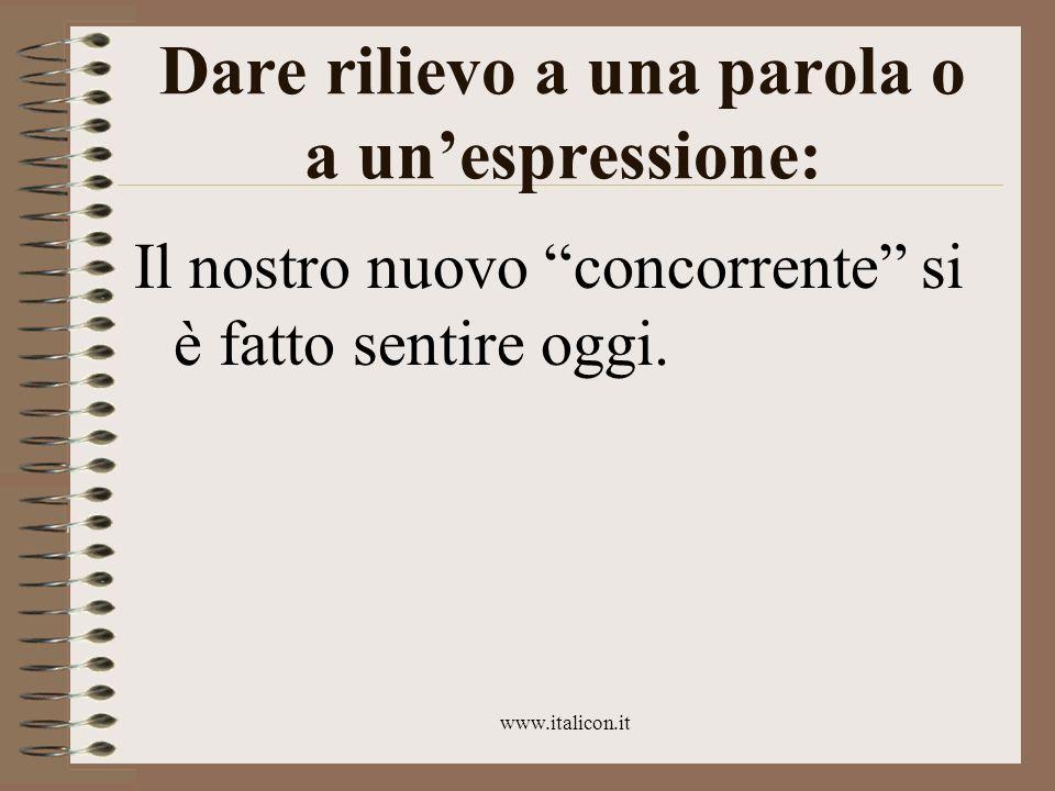 www.italicon.it Dare rilievo a una parola o a unespressione: Il nostro nuovo concorrente si è fatto sentire oggi.
