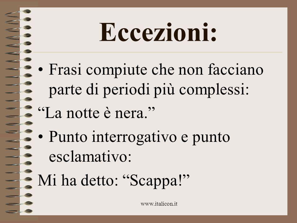 www.italicon.it Eccezioni: Frasi compiute che non facciano parte di periodi più complessi: La notte è nera. Punto interrogativo e punto esclamativo: M