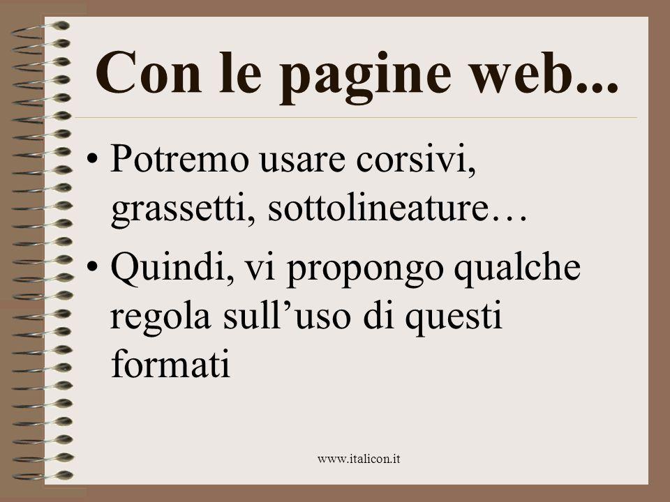 www.italicon.it Con le pagine web... Potremo usare corsivi, grassetti, sottolineature… Quindi, vi propongo qualche regola sulluso di questi formati