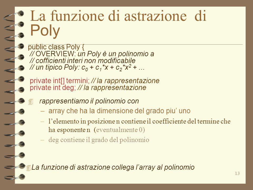 13 La funzione di astrazione di Poly public class Poly { // OVERVIEW: un Poly è un polinomio a // cofficienti interi non modificabile // un tipico Poly: c 0 + c 1 *x + c 2 *x 2 +...