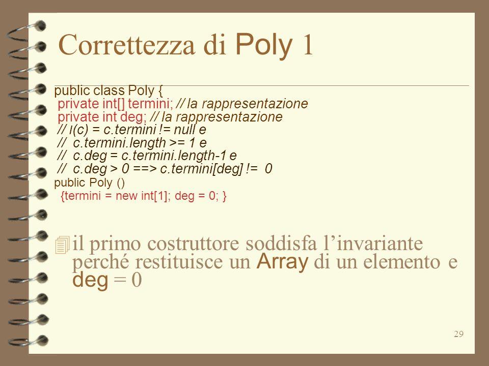 29 Correttezza di Poly 1 public class Poly { private int[] termini; // la rappresentazione private int deg; // la rappresentazione // I (c) = c.termini != null e // c.termini.length >= 1 e // c.deg = c.termini.length-1 e // c.deg > 0 ==> c.termini[deg] != 0 public Poly () {termini = new int[1]; deg = 0; } il primo costruttore soddisfa linvariante perché restituisce un Array di un elemento e deg = 0