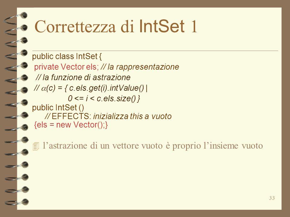 33 Correttezza di IntSet 1 public class IntSet { private Vector els; // la rappresentazione // la funzione di astrazione // (c) = { c.els.get(i).intValue() | 0 <= i < c.els.size() } public IntSet () // EFFECTS: inizializza this a vuoto {els = new Vector();} 4 lastrazione di un vettore vuoto è proprio linsieme vuoto