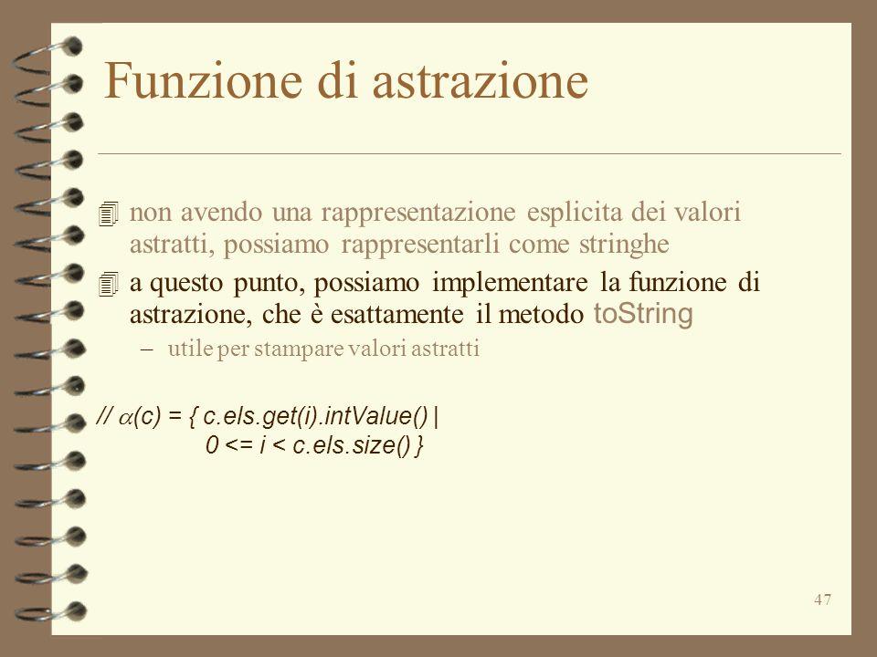 47 Funzione di astrazione 4 non avendo una rappresentazione esplicita dei valori astratti, possiamo rappresentarli come stringhe 4 a questo punto, possiamo implementare la funzione di astrazione, che è esattamente il metodo toString –utile per stampare valori astratti // (c) = { c.els.get(i).intValue() | 0 <= i < c.els.size() }
