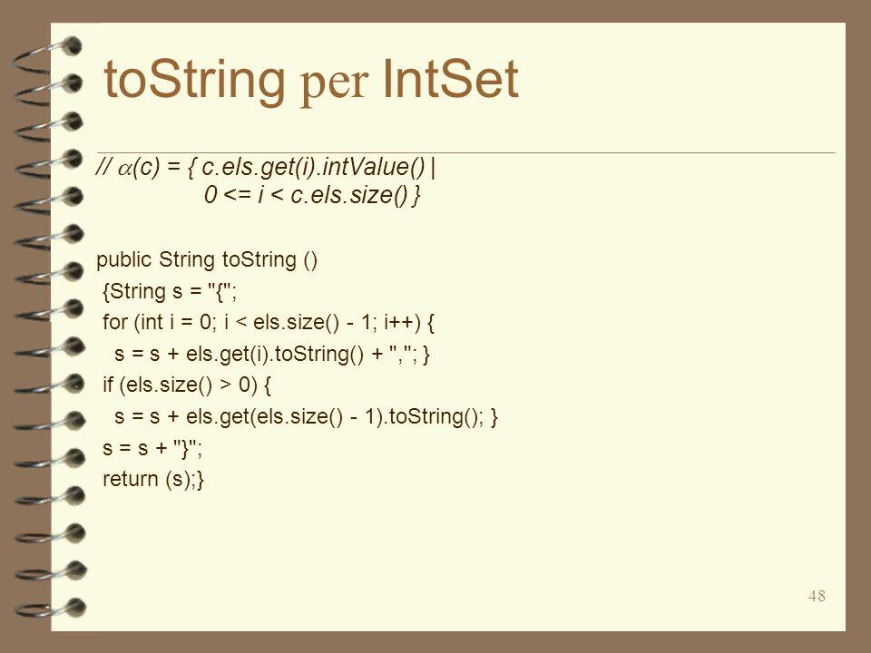 48 toString per IntSet // (c) = { c.els.get(i).intValue() | 0 <= i < c.els.size() } public String toString () {String s = { ; for (int i = 0; i < els.size() - 1; i++) { s = s + els.get(i).toString() + , ; } if (els.size() > 0) { s = s + els.get(els.size() - 1).toString(); } s = s + } ; return (s);}