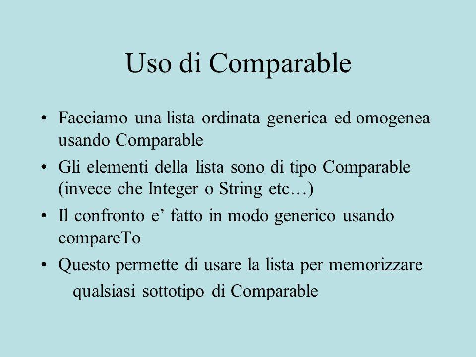 Uso di Comparable Facciamo una lista ordinata generica ed omogenea usando Comparable Gli elementi della lista sono di tipo Comparable (invece che Integer o String etc…) Il confronto e fatto in modo generico usando compareTo Questo permette di usare la lista per memorizzare qualsiasi sottotipo di Comparable