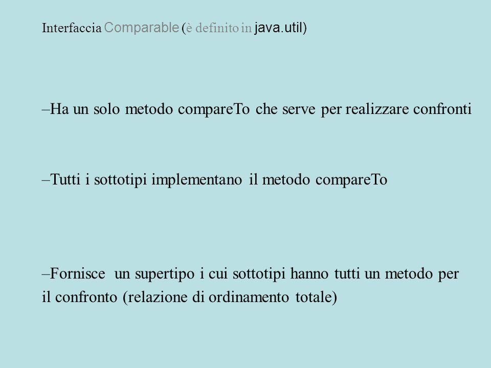 Interfaccia Comparable (è definito in java.util) –Ha un solo metodo compareTo che serve per realizzare confronti –Tutti i sottotipi implementano il me