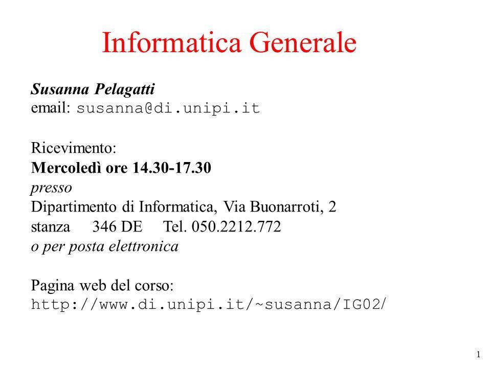 1 Informatica Generale Susanna Pelagatti email: susanna@di.unipi.it Ricevimento: Mercoledì ore 14.30-17.30 presso Dipartimento di Informatica, Via Buonarroti, 2 stanza 346 DE Tel.