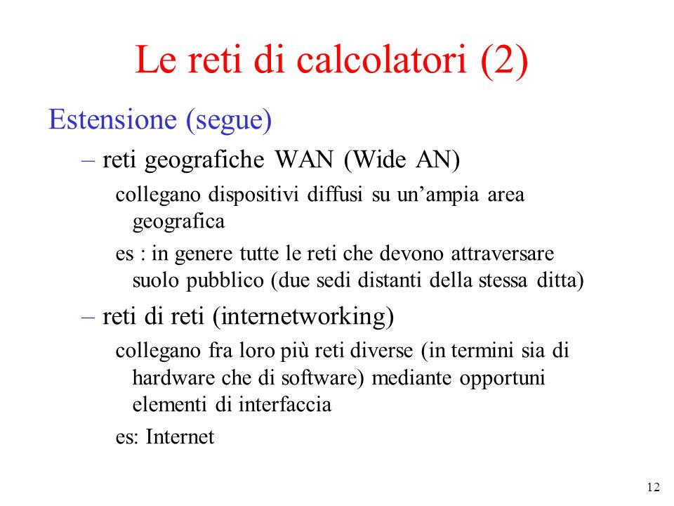 12 Le reti di calcolatori (2) Estensione (segue) –reti geografiche WAN (Wide AN) collegano dispositivi diffusi su unampia area geografica es : in genere tutte le reti che devono attraversare suolo pubblico (due sedi distanti della stessa ditta) –reti di reti (internetworking) collegano fra loro più reti diverse (in termini sia di hardware che di software) mediante opportuni elementi di interfaccia es: Internet