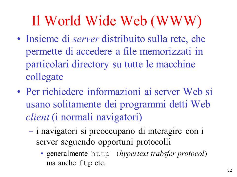 22 Il World Wide Web (WWW) Insieme di server distribuito sulla rete, che permette di accedere a file memorizzati in particolari directory su tutte le macchine collegate Per richiedere informazioni ai server Web si usano solitamente dei programmi detti Web client (i normali navigatori) –i navigatori si preoccupano di interagire con i server seguendo opportuni protocolli generalmente http ( hypertext trabsfer protocol ) ma anche ftp etc.