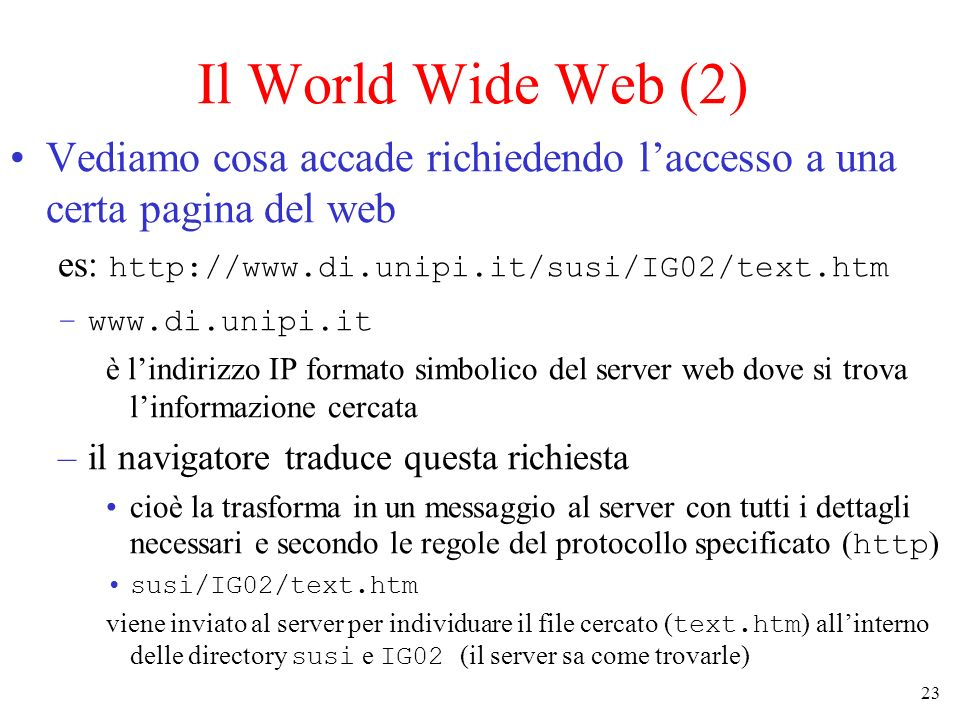 23 Il World Wide Web (2) Vediamo cosa accade richiedendo laccesso a una certa pagina del web es: http://www.di.unipi.it/susi/IG02/text.htm –www.di.unipi.it è lindirizzo IP formato simbolico del server web dove si trova linformazione cercata –il navigatore traduce questa richiesta cioè la trasforma in un messaggio al server con tutti i dettagli necessari e secondo le regole del protocollo specificato ( http ) susi/IG02/text.htm viene inviato al server per individuare il file cercato ( text.htm ) allinterno delle directory susi e IG02 (il server sa come trovarle)