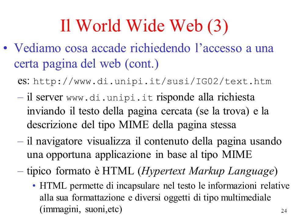 24 Il World Wide Web (3) Vediamo cosa accade richiedendo laccesso a una certa pagina del web (cont.) es: http://www.di.unipi.it/susi/IG02/text.htm –il server www.di.unipi.it risponde alla richiesta inviando il testo della pagina cercata (se la trova) e la descrizione del tipo MIME della pagina stessa –il navigatore visualizza il contenuto della pagina usando una opportuna applicazione in base al tipo MIME –tipico formato è HTML (Hypertext Markup Language) HTML permette di incapsulare nel testo le informazioni relative alla sua formattazione e diversi oggetti di tipo multimediale (immagini, suoni,etc)