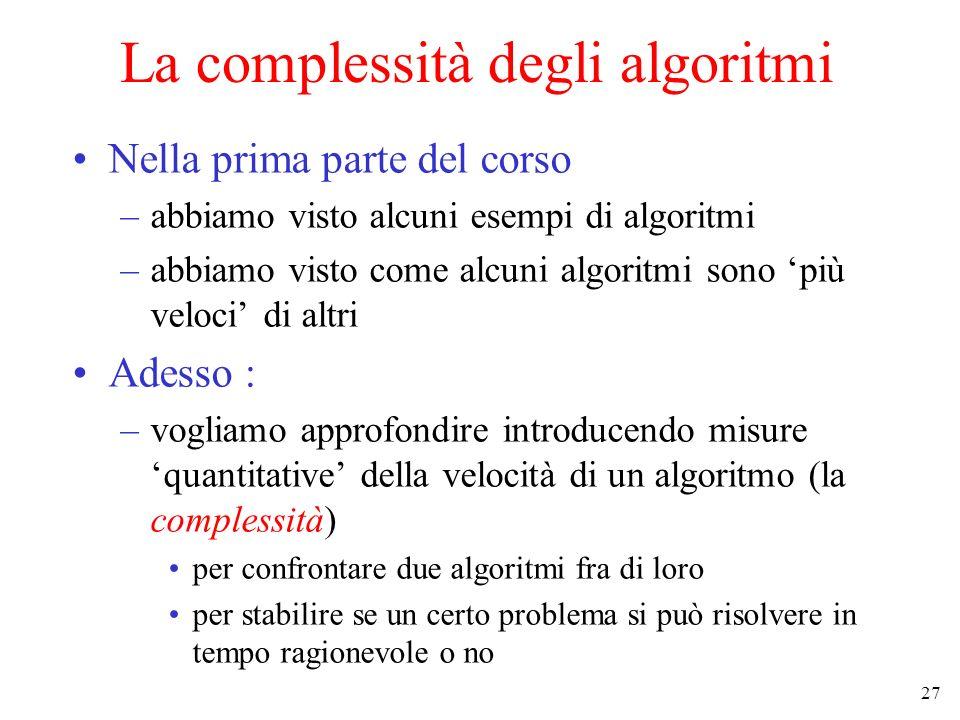 27 La complessità degli algoritmi Nella prima parte del corso –abbiamo visto alcuni esempi di algoritmi –abbiamo visto come alcuni algoritmi sono più veloci di altri Adesso : –vogliamo approfondire introducendo misure quantitative della velocità di un algoritmo (la complessità) per confrontare due algoritmi fra di loro per stabilire se un certo problema si può risolvere in tempo ragionevole o no