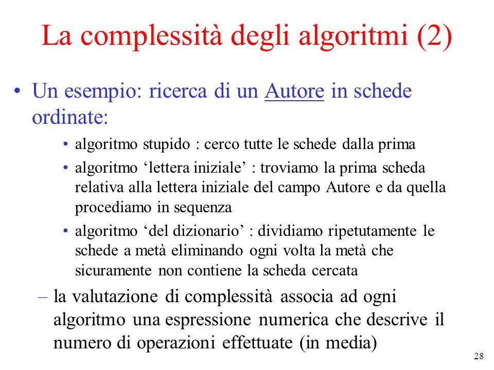 28 La complessità degli algoritmi (2) Un esempio: ricerca di un Autore in schede ordinate: algoritmo stupido : cerco tutte le schede dalla prima algoritmo lettera iniziale : troviamo la prima scheda relativa alla lettera iniziale del campo Autore e da quella procediamo in sequenza algoritmo del dizionario : dividiamo ripetutamente le schede a metà eliminando ogni volta la metà che sicuramente non contiene la scheda cercata –la valutazione di complessità associa ad ogni algoritmo una espressione numerica che descrive il numero di operazioni effettuate (in media)