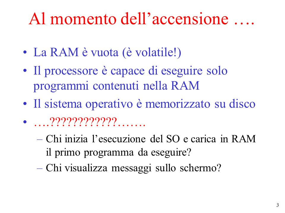 3 Al momento dellaccensione …. La RAM è vuota (è volatile!) Il processore è capace di eseguire solo programmi contenuti nella RAM Il sistema operativo