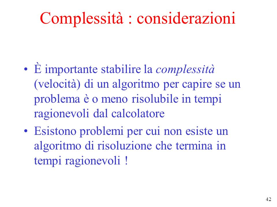 42 Complessità : considerazioni È importante stabilire la complessità (velocità) di un algoritmo per capire se un problema è o meno risolubile in tempi ragionevoli dal calcolatore Esistono problemi per cui non esiste un algoritmo di risoluzione che termina in tempi ragionevoli !