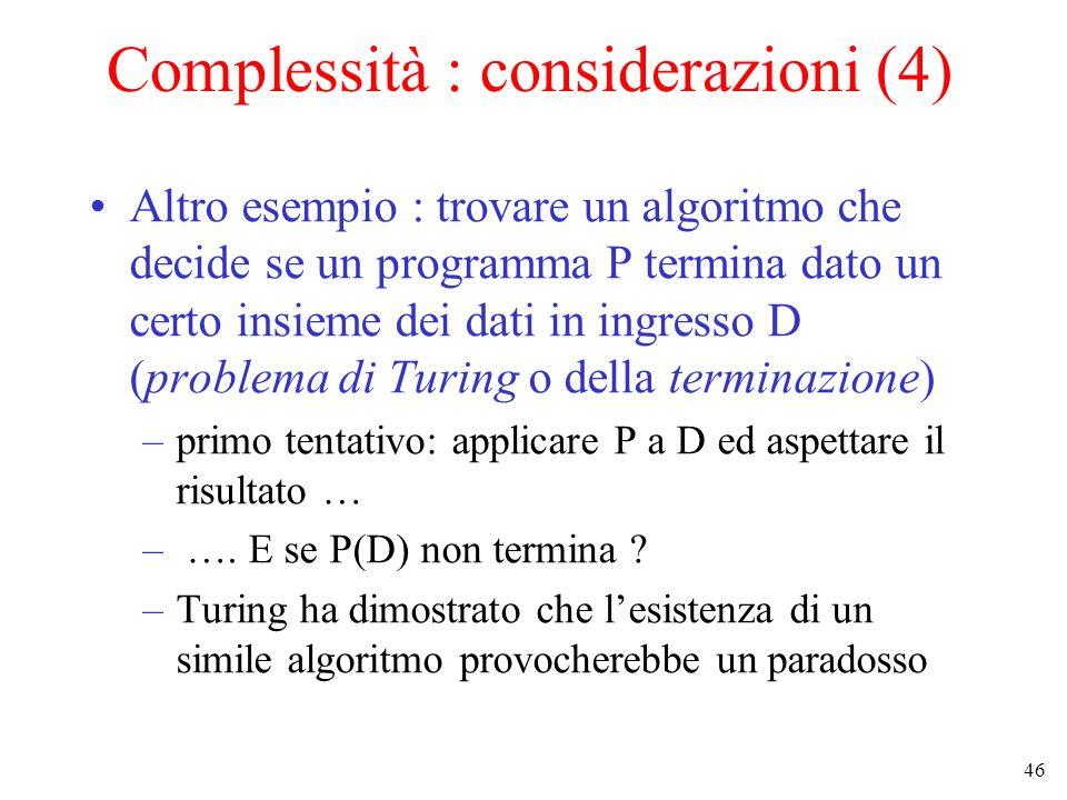 46 Complessità : considerazioni (4) Altro esempio : trovare un algoritmo che decide se un programma P termina dato un certo insieme dei dati in ingresso D (problema di Turing o della terminazione) –primo tentativo: applicare P a D ed aspettare il risultato … – ….