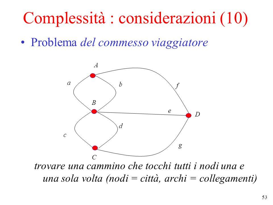 53 Complessità : considerazioni (10) Problema del commesso viaggiatore trovare una cammino che tocchi tutti i nodi una e una sola volta (nodi = città, archi = collegamenti) A B C D a b c d e f g