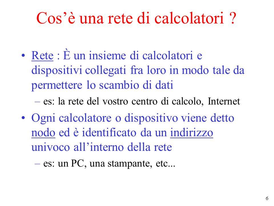 6 Cosè una rete di calcolatori ? Rete : È un insieme di calcolatori e dispositivi collegati fra loro in modo tale da permettere lo scambio di dati –es