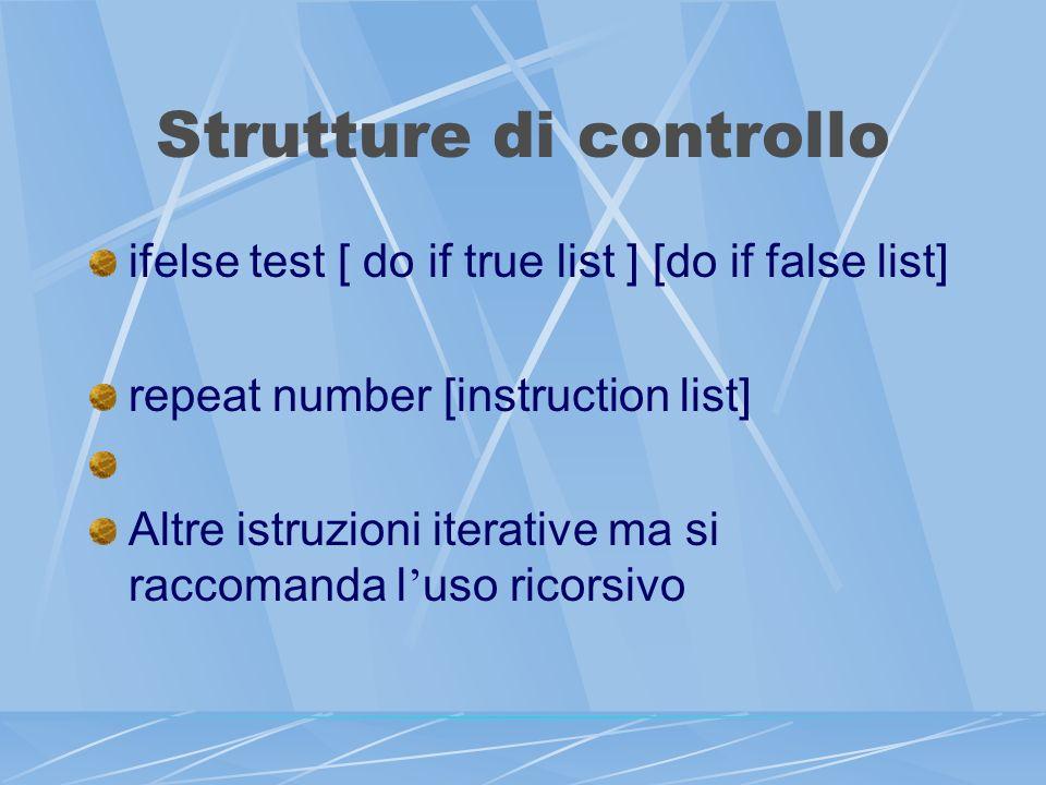 Strutture di controllo ifelse test [ do if true list ] [do if false list] repeat number [instruction list] Altre istruzioni iterative ma si raccomanda l uso ricorsivo