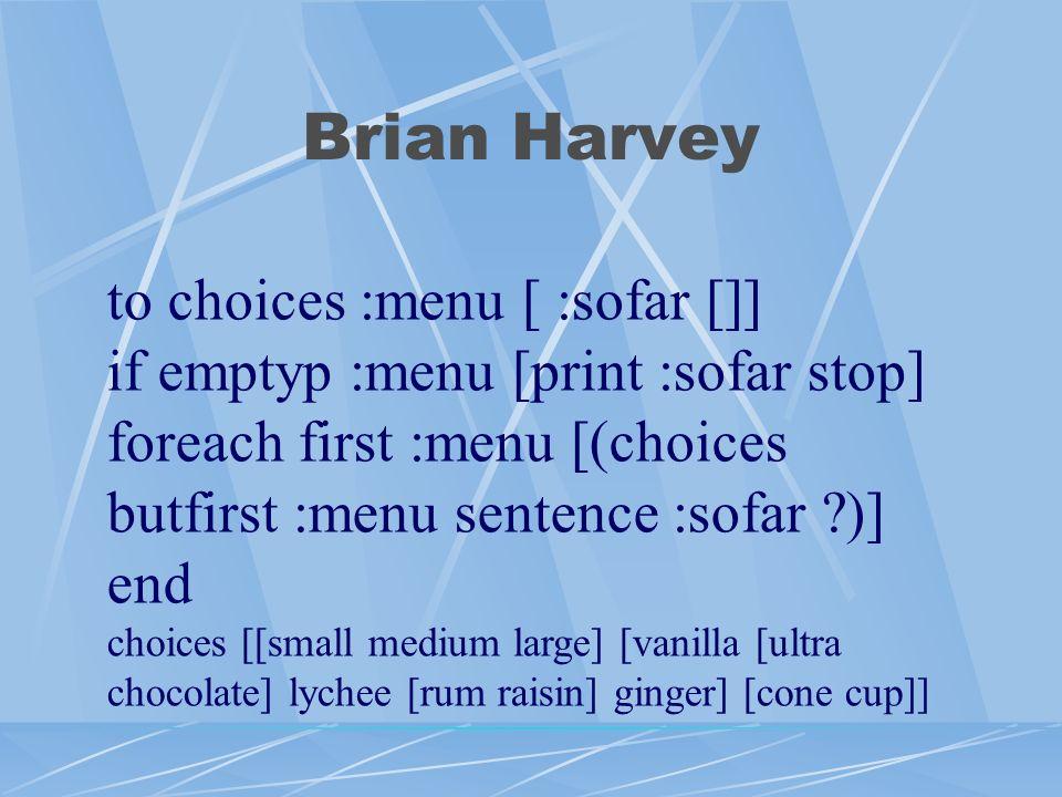 Brian Harvey to choices :menu [ :sofar []] if emptyp :menu [print :sofar stop] foreach first :menu [(choices butfirst :menu sentence :sofar )] end choices [[small medium large] [vanilla [ultra chocolate] lychee [rum raisin] ginger] [cone cup]]