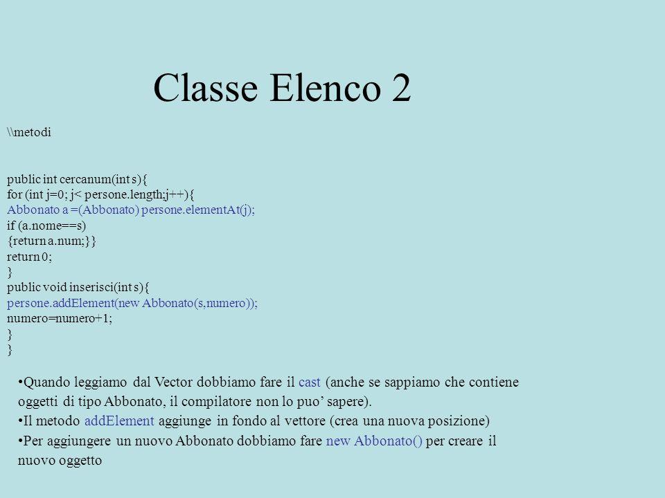 Classe Elenco 2 \\metodi public int cercanum(int s){ for (int j=0; j< persone.length;j++){ Abbonato a =(Abbonato) persone.elementAt(j); if (a.nome==s)
