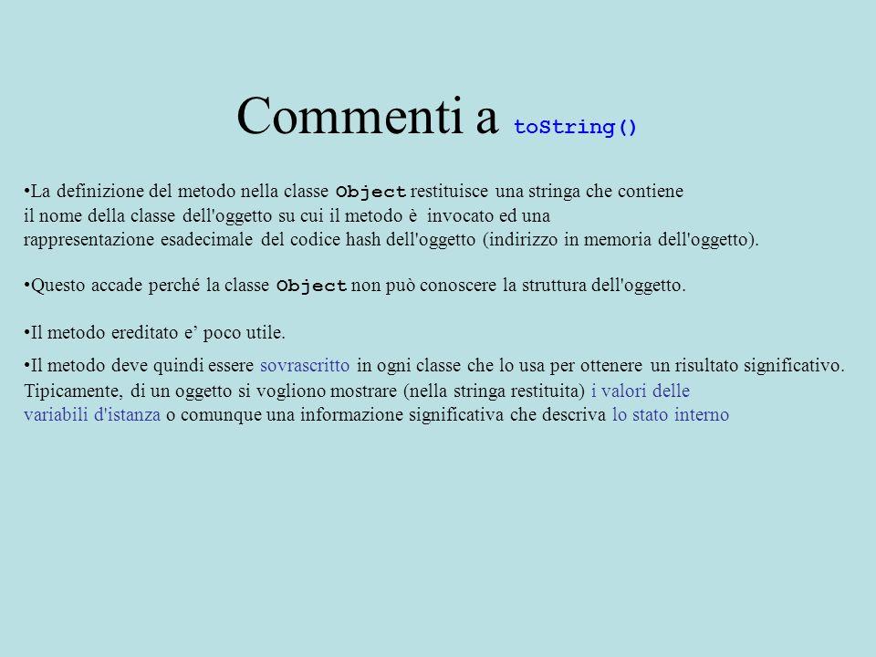 Commenti a toString() La definizione del metodo nella classe Object restituisce una stringa che contiene il nome della classe dell'oggetto su cui il m